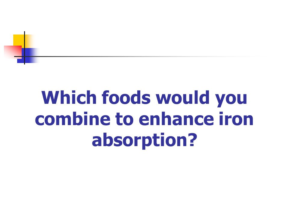 Which foods would you combine to enhance iron absorption?