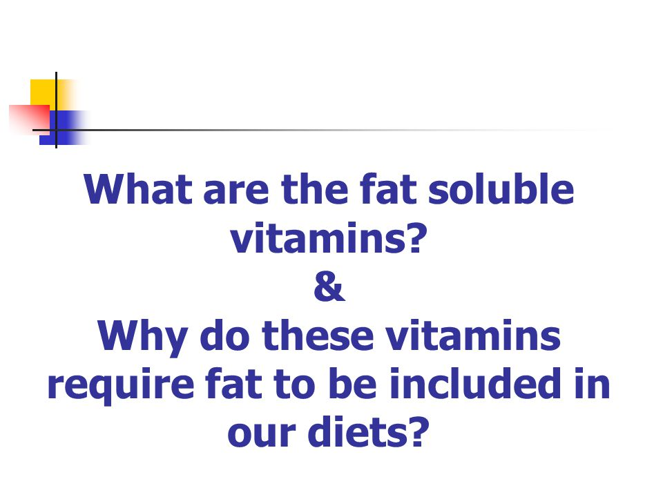 What are the fat soluble vitamins? & Why do these vitamins require fat to be included in our diets?