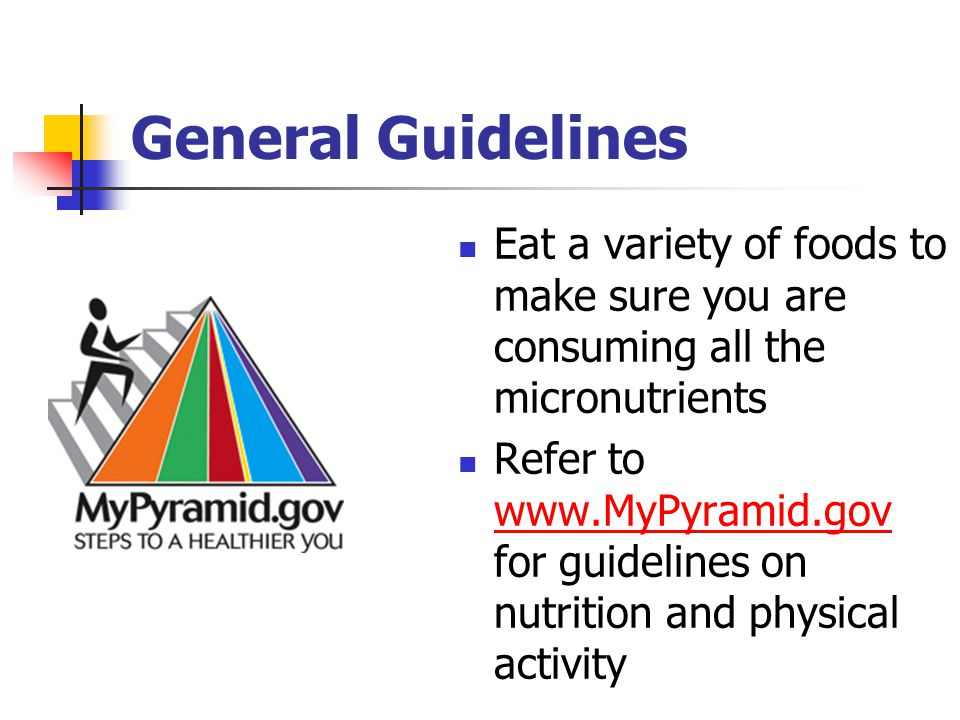 General Guidelines Eat a variety of foods to make sure you are consuming all the micronutrients Refer to www.MyPyramid.gov for guidelines on nutrition