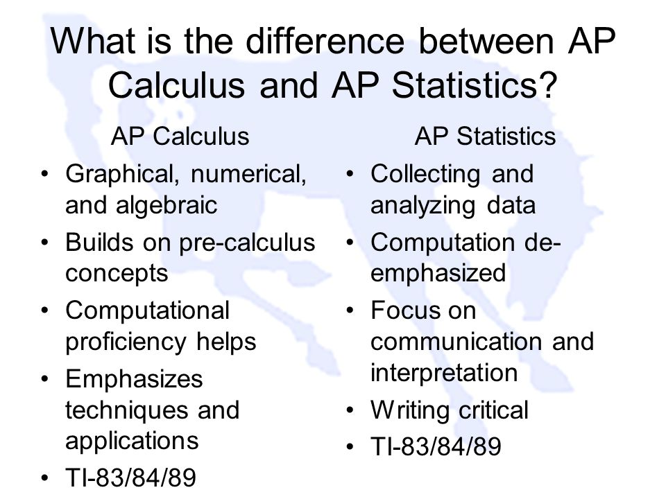 What is the difference between AP Calculus and AP Statistics? AP Calculus Graphical, numerical, and algebraic Builds on pre-calculus concepts Computat