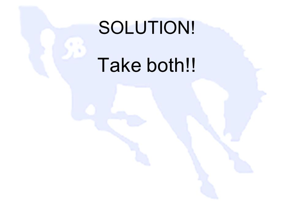 SOLUTION! Take both!!