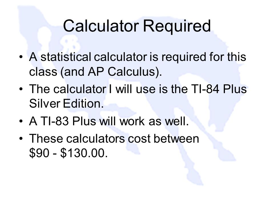 Calculator Required A statistical calculator is required for this class (and AP Calculus).
