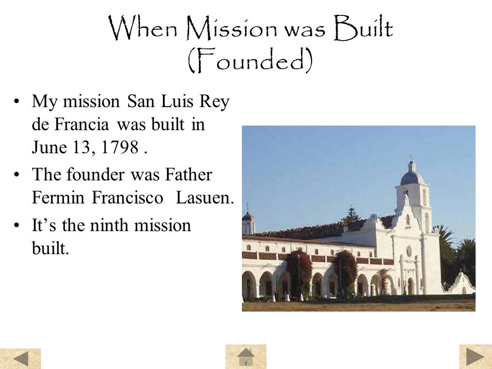 When Mission was Built (Founded) My mission San Luis Rey de Francia was built in June 13, 1798. The founder was Father Fermin Francisco Lasuen. It's t