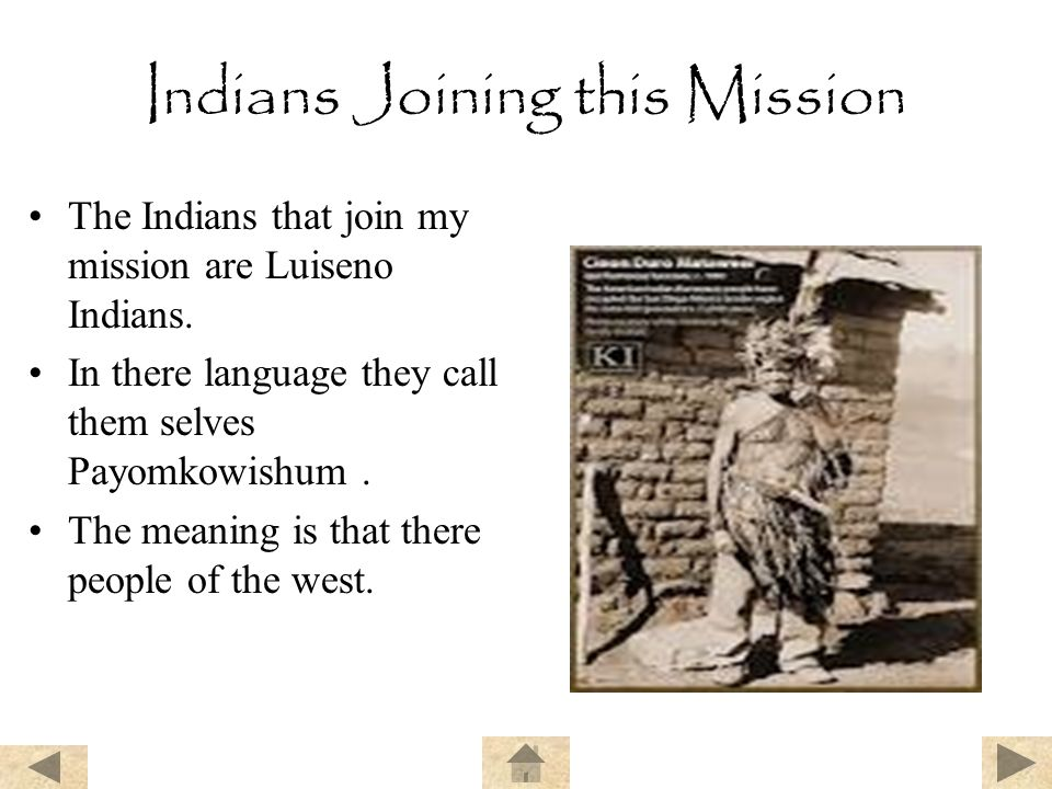 Indians Joining this Mission The Indians that join my mission are Luiseno Indians. In there language they call them selves Payomkowishum. The meaning