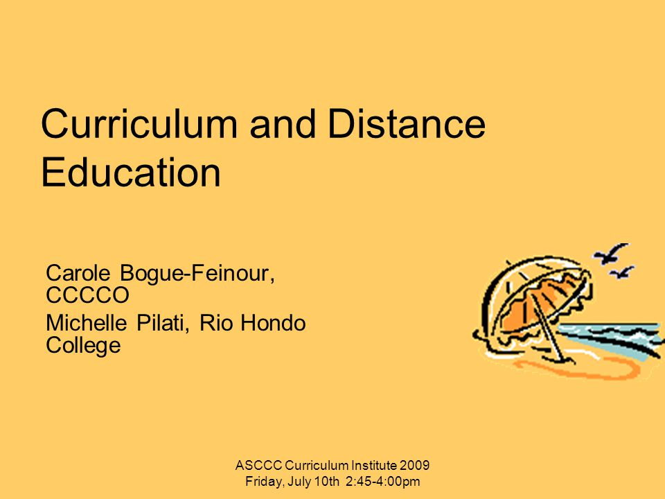 Curriculum and Distance Education Carole Bogue-Feinour, CCCCO Michelle Pilati, Rio Hondo College ASCCC Curriculum Institute 2009 Friday, July 10th 2:45-4:00pm