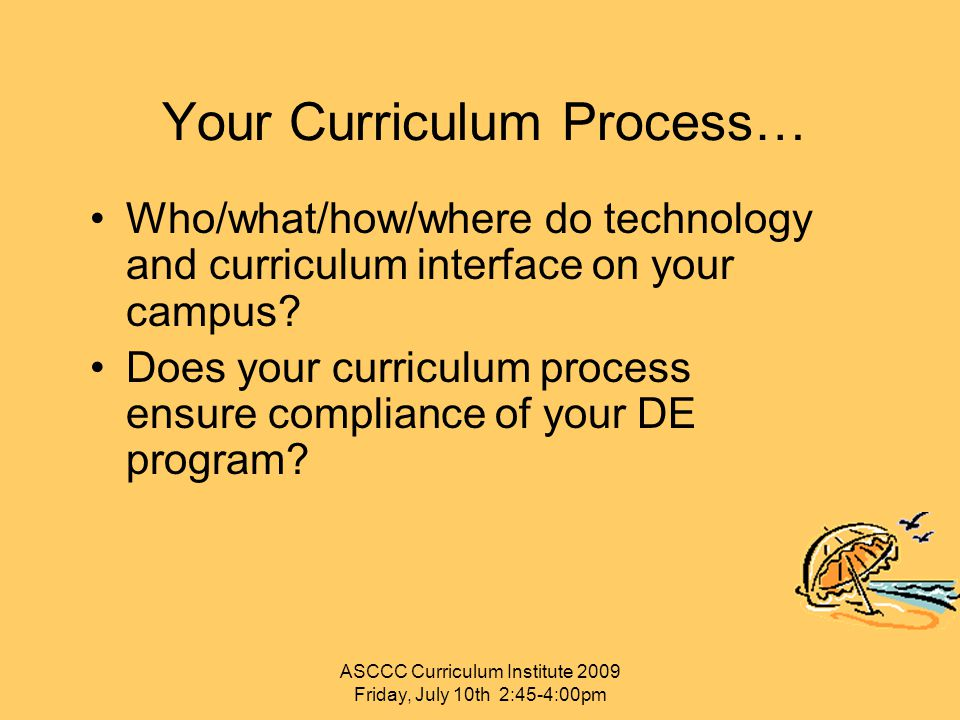 Your Curriculum Process… Who/what/how/where do technology and curriculum interface on your campus? Does your curriculum process ensure compliance of y