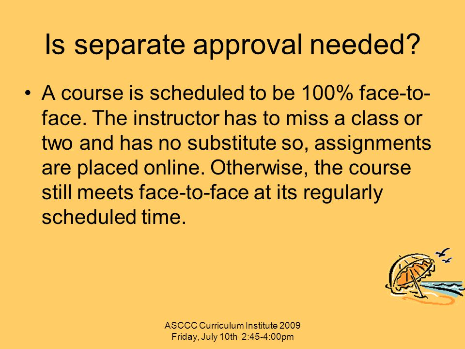 Is separate approval needed? A course is scheduled to be 100% face-to- face. The instructor has to miss a class or two and has no substitute so, assig