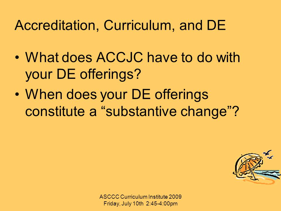 "Accreditation, Curriculum, and DE What does ACCJC have to do with your DE offerings? When does your DE offerings constitute a ""substantive change""? AS"