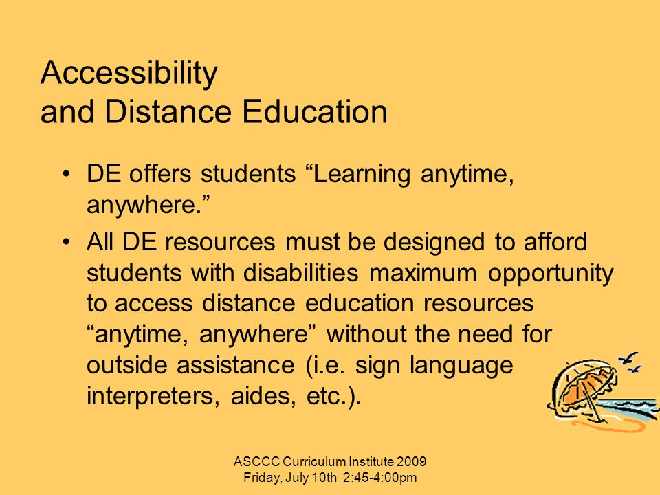 "Accessibility and Distance Education DE offers students ""Learning anytime, anywhere."" All DE resources must be designed to afford students with disabi"
