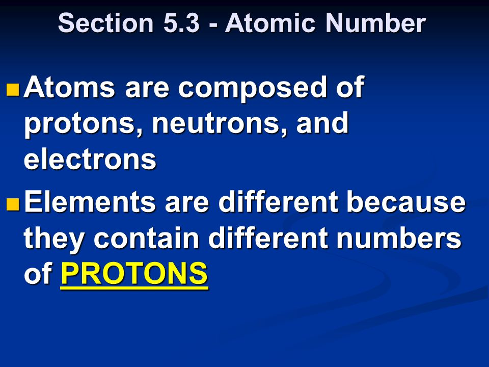 Section 5.3 - Atomic Number Atoms are composed of protons, neutrons, and electrons Atoms are composed of protons, neutrons, and electrons Elements are different because they contain different numbers of PROTONS Elements are different because they contain different numbers of PROTONS