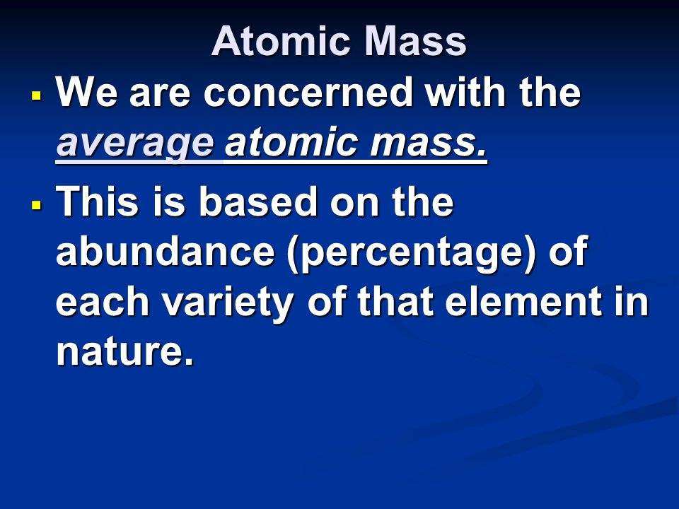 Atomic Mass  We are concerned with the average atomic mass.