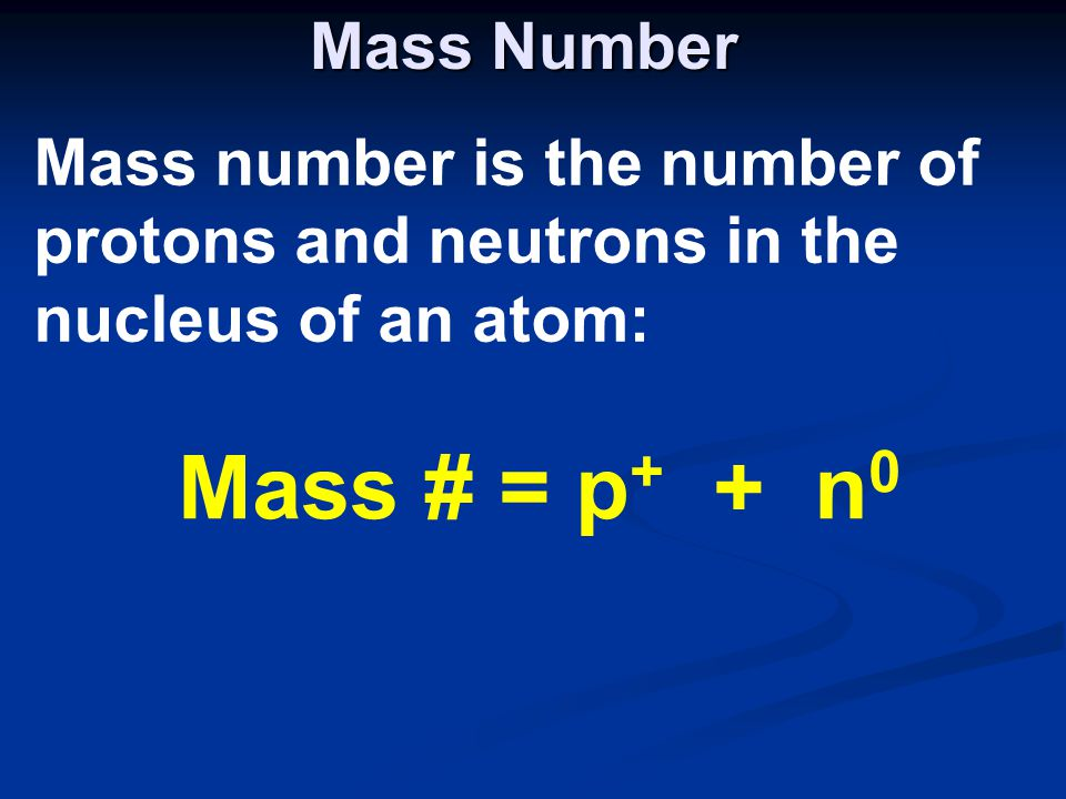 Mass Number Mass number is the number of protons and neutrons in the nucleus of an atom: Mass # = p + + n 0