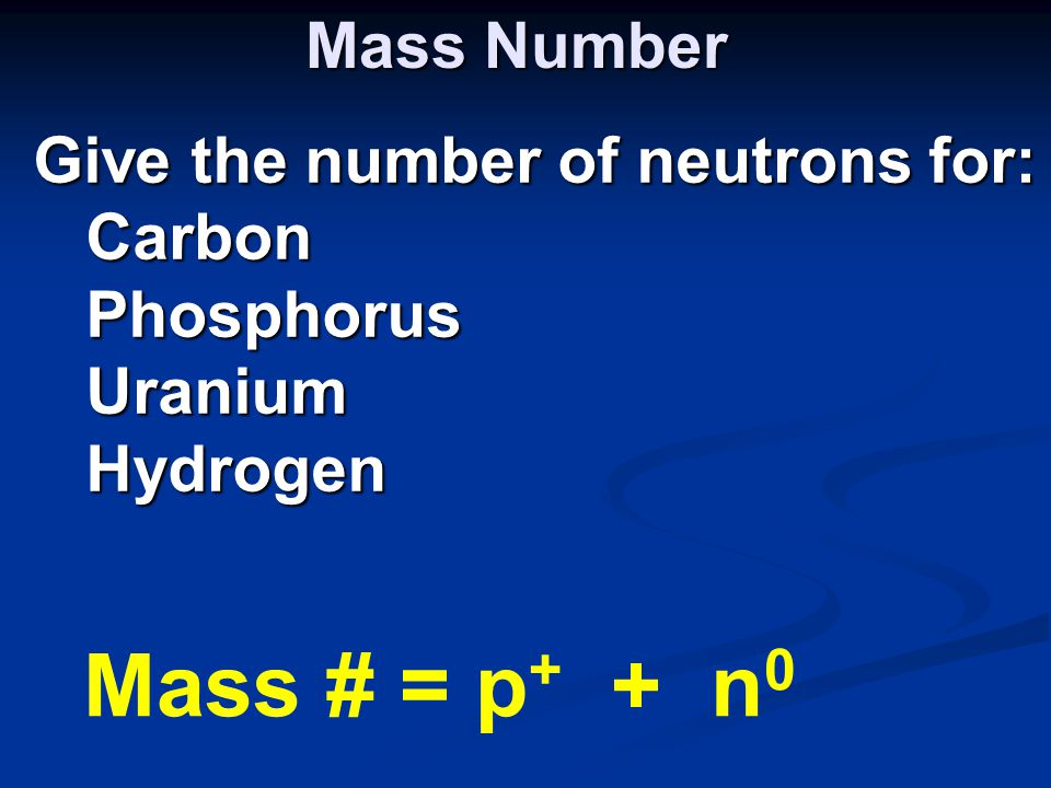 Mass Number Give the number of neutrons for: CarbonPhosphorusUraniumHydrogen Mass # = p + + n 0