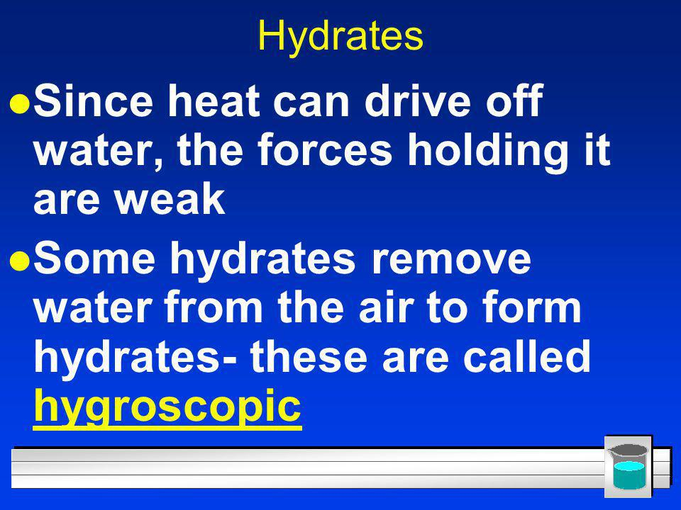Hydrates l Since heat can drive off water, the forces holding it are weak l Some hydrates remove water from the air to form hydrates- these are called