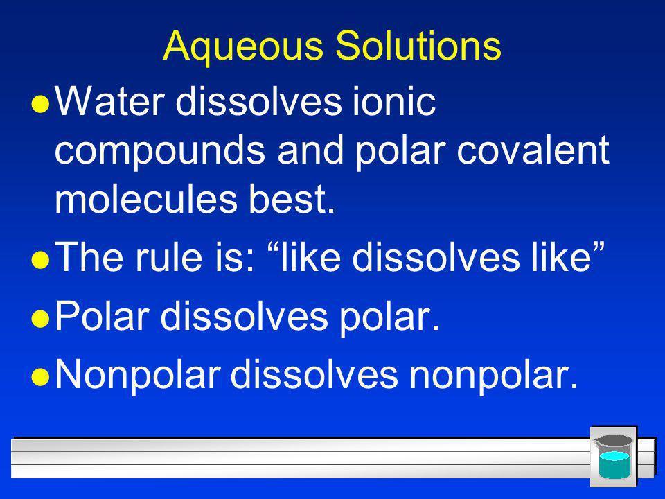 """Aqueous Solutions l Water dissolves ionic compounds and polar covalent molecules best. l The rule is: """"like dissolves like"""" l Polar dissolves polar. l"""