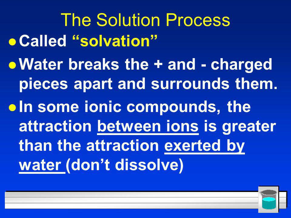 """The Solution Process l Called """"solvation"""" l Water breaks the + and - charged pieces apart and surrounds them. l In some ionic compounds, the attractio"""