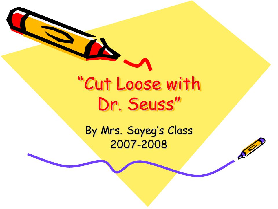 Cut Loose with Dr. Seuss By Mrs. Sayeg's Class 2007-2008