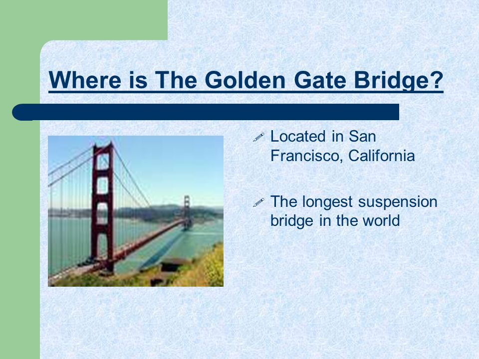 Where is The Golden Gate Bridge?  Located in San Francisco, California  The longest suspension bridge in the world