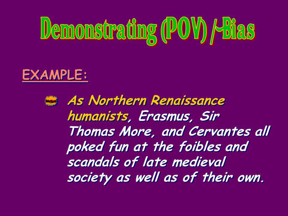 EXAMPLE: As Northern Renaissance humanists, Erasmus, Sir Thomas More, and Cervantes all poked fun at the foibles and scandals of late medieval society as well as of their own.