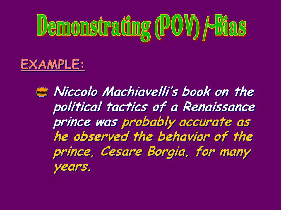 EXAMPLE: Niccolo Machiavelli's book on the political tactics of a Renaissance prince was probably accurate as he observed the behavior of the prince, Cesare Borgia, for many years.