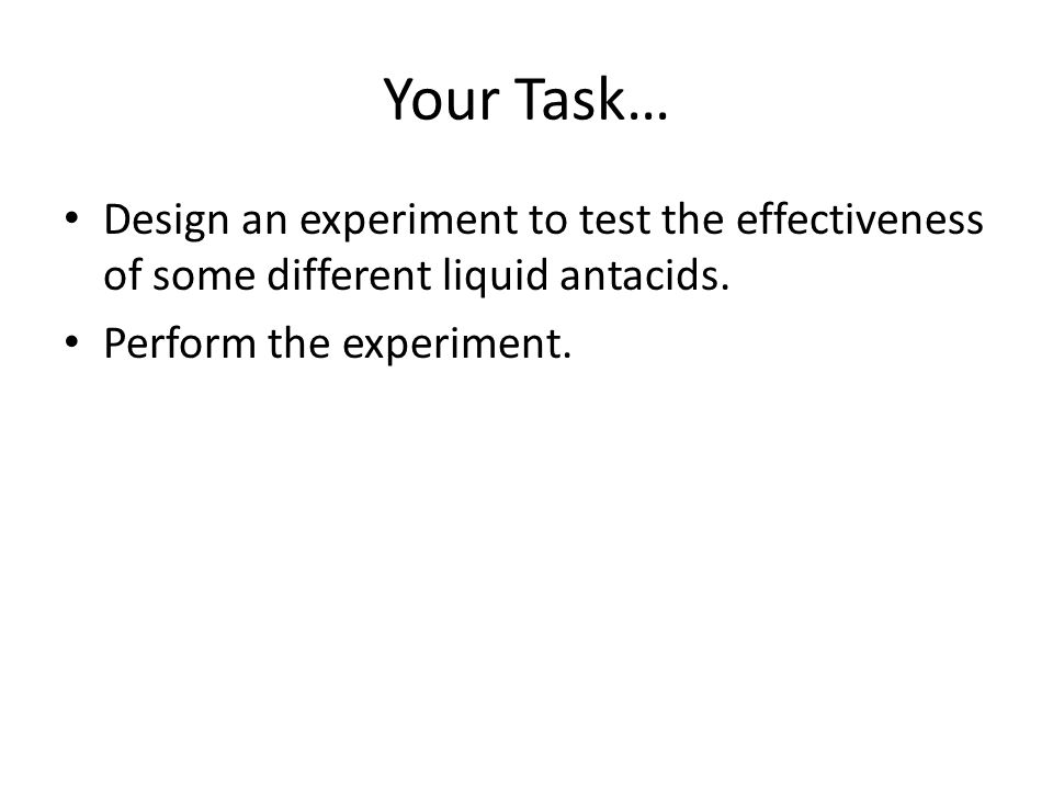 Your Task… Design an experiment to test the effectiveness of some different liquid antacids.
