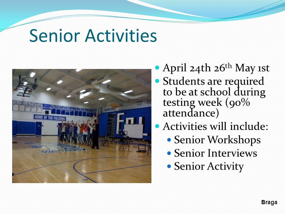 Senior Activities April 24th 26 th May 1st Students are required to be at school during testing week (90% attendance) Activities will include: Senior Workshops Senior Interviews Senior Activity Braga