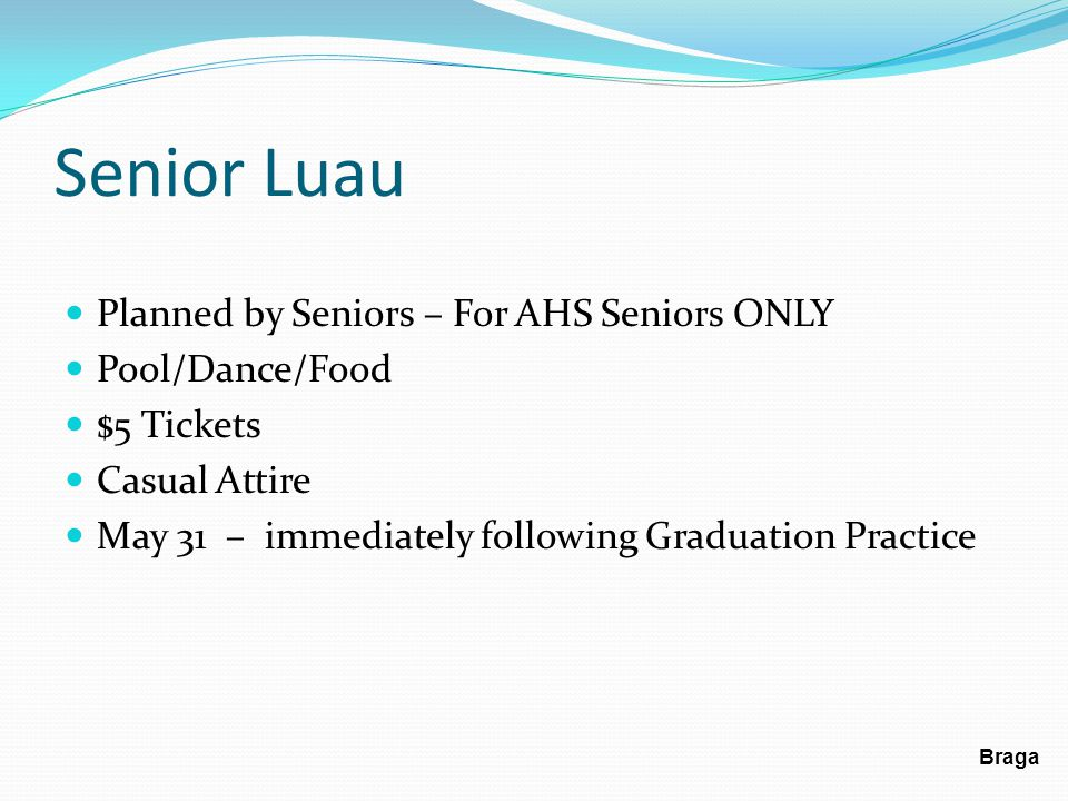 Senior Luau Planned by Seniors – For AHS Seniors ONLY Pool/Dance/Food $5 Tickets Casual Attire May 31 – immediately following Graduation Practice Braga