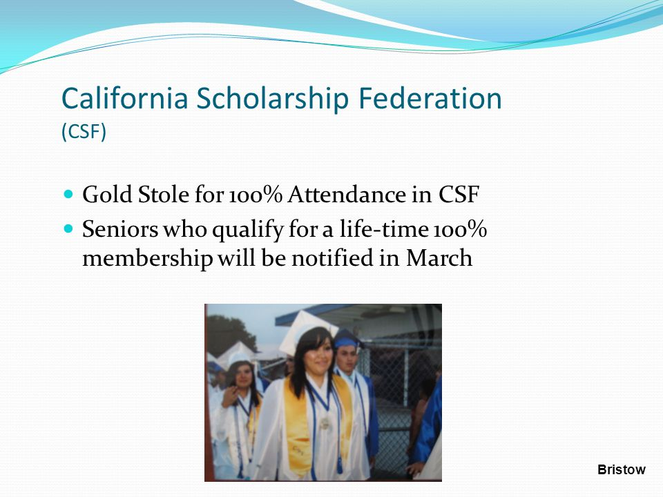 California Scholarship Federation (CSF) Gold Stole for 100% Attendance in CSF Seniors who qualify for a life-time 100% membership will be notified in March Bristow