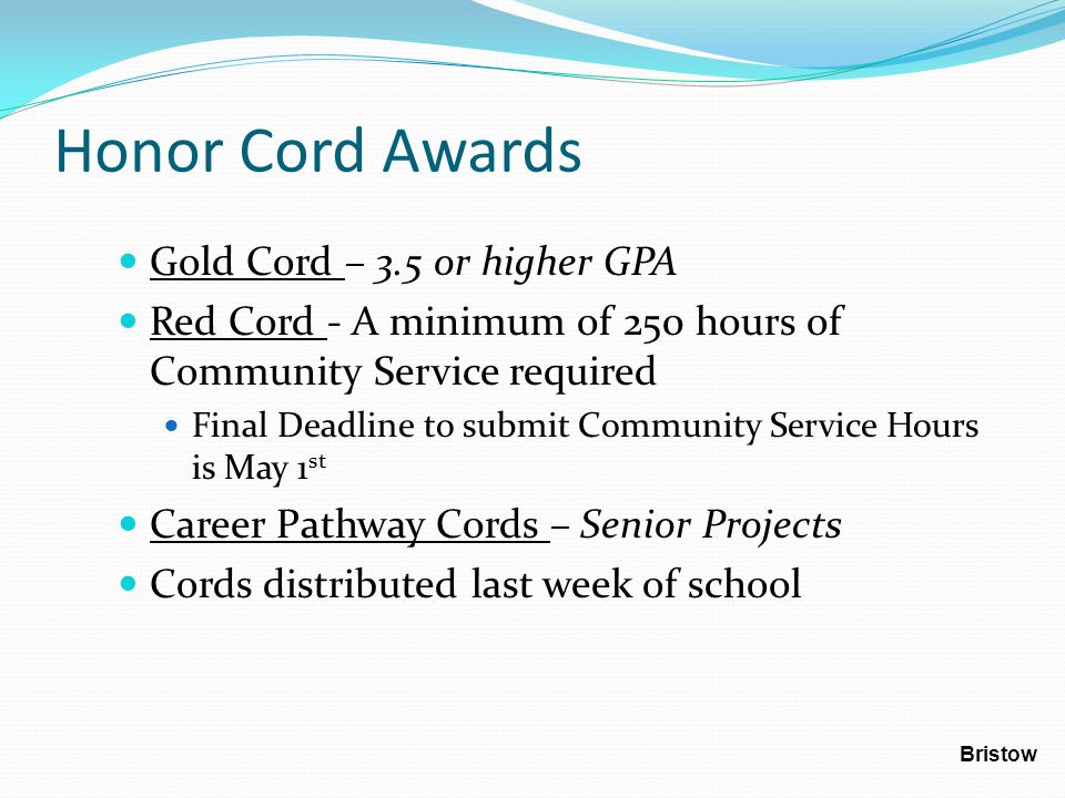 Honor Cord Awards Gold Cord – 3.5 or higher GPA Red Cord - A minimum of 250 hours of Community Service required Final Deadline to submit Community Ser