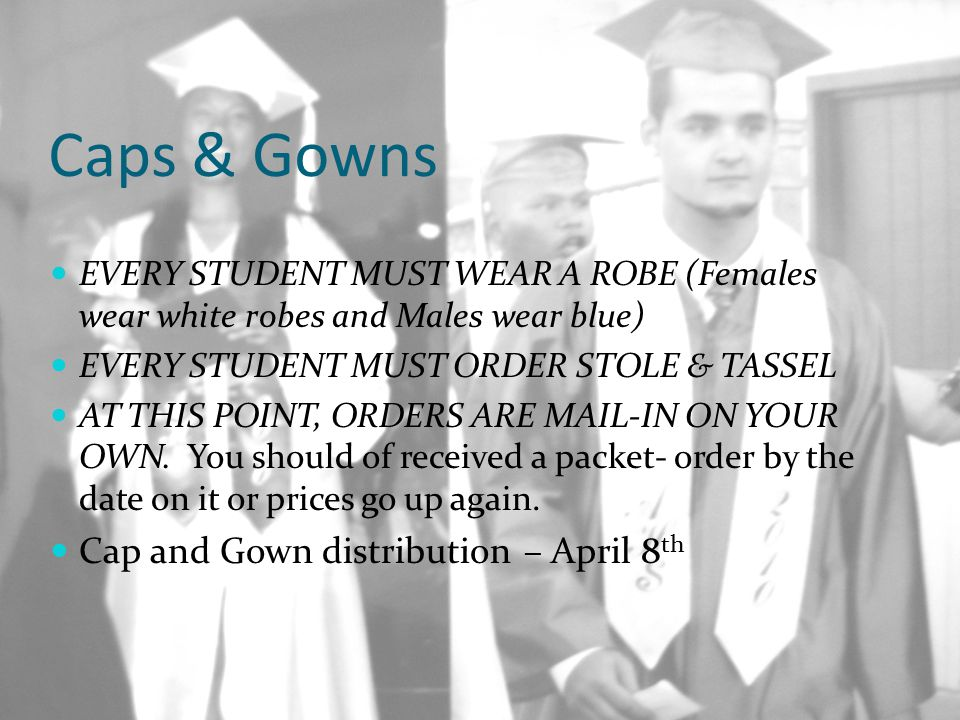 Caps & Gowns EVERY STUDENT MUST WEAR A ROBE (Females wear white robes and Males wear blue) EVERY STUDENT MUST ORDER STOLE & TASSEL AT THIS POINT, ORDE
