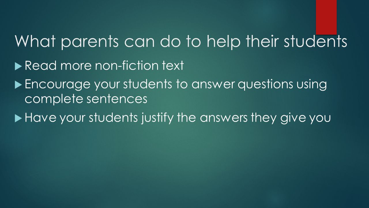 What parents can do to help their students  Read more non-fiction text  Encourage your students to answer questions using complete sentences  Have your students justify the answers they give you