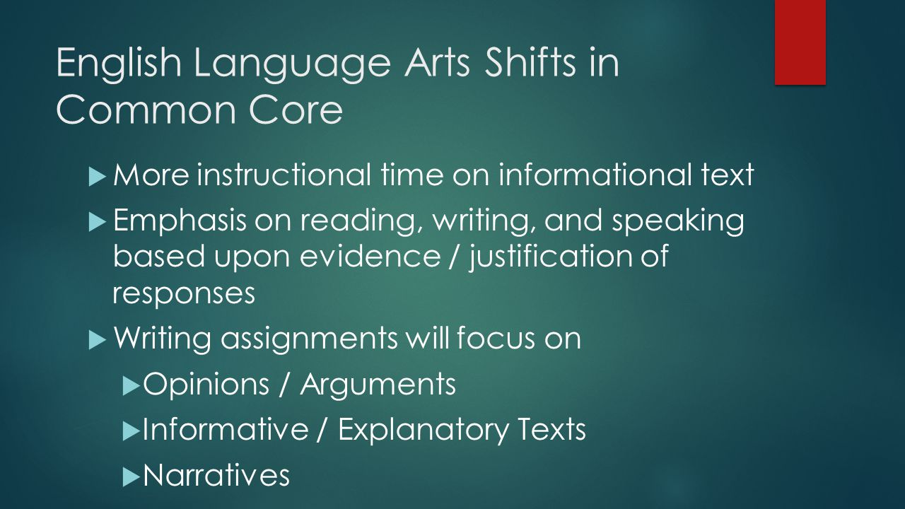 English Language Arts Shifts in Common Core  More instructional time on informational text  Emphasis on reading, writing, and speaking based upon evidence / justification of responses  Writing assignments will focus on  Opinions / Arguments  Informative / Explanatory Texts  Narratives