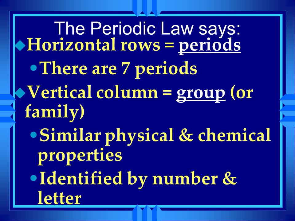 The Periodic Law says: u Horizontal rows = periods There are 7 periods u Vertical column = group (or family) Similar physical & chemical properties Id