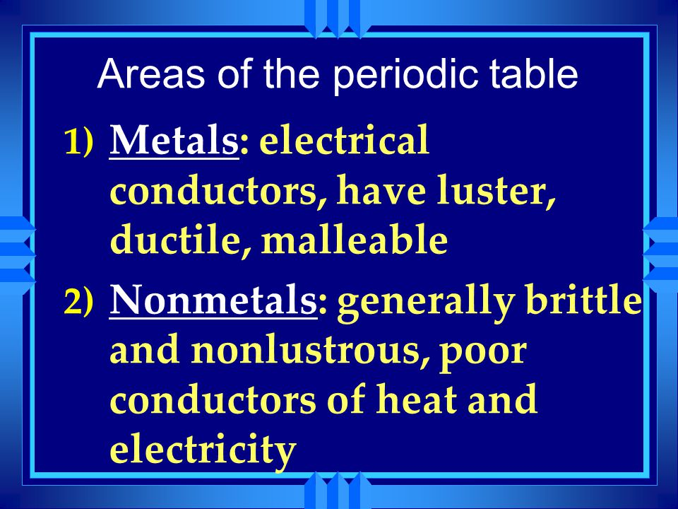 Areas of the periodic table 1) Metals: electrical conductors, have luster, ductile, malleable 2) Nonmetals: generally brittle and nonlustrous, poor co