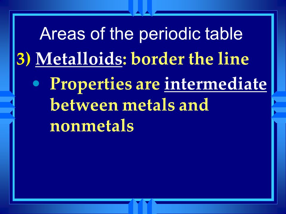 Areas of the periodic table 3) Metalloids: border the line Properties are intermediate between metals and nonmetals
