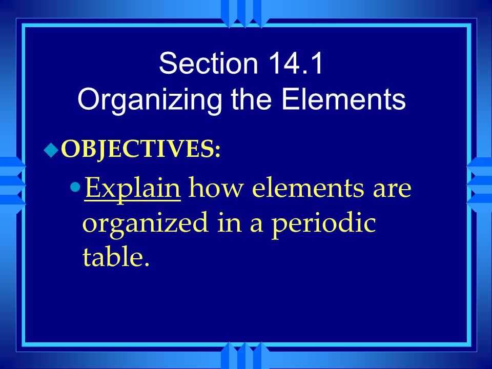 Section 14.1 Organizing the Elements u OBJECTIVES: Explain how elements are organized in a periodic table.