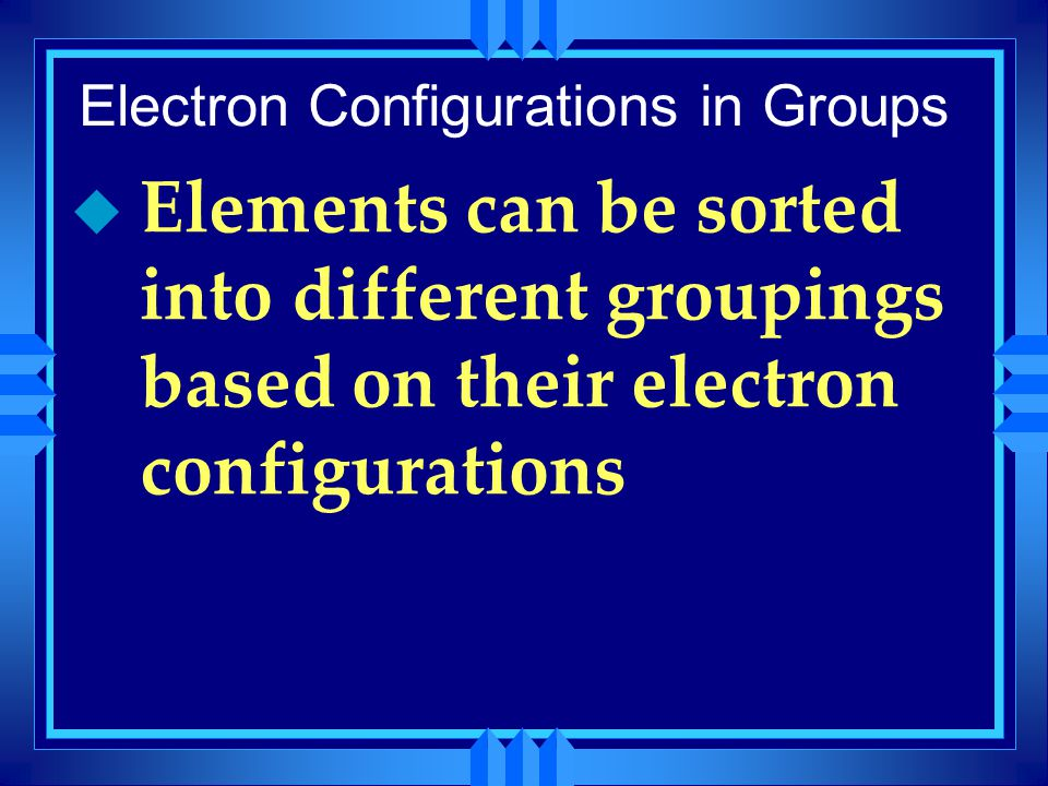 Electron Configurations in Groups u Elements can be sorted into different groupings based on their electron configurations