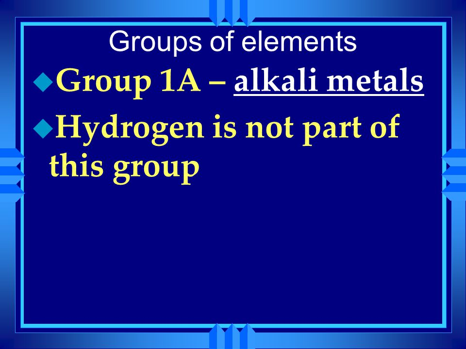Groups of elements u Group 1A – alkali metals u Hydrogen is not part of this group