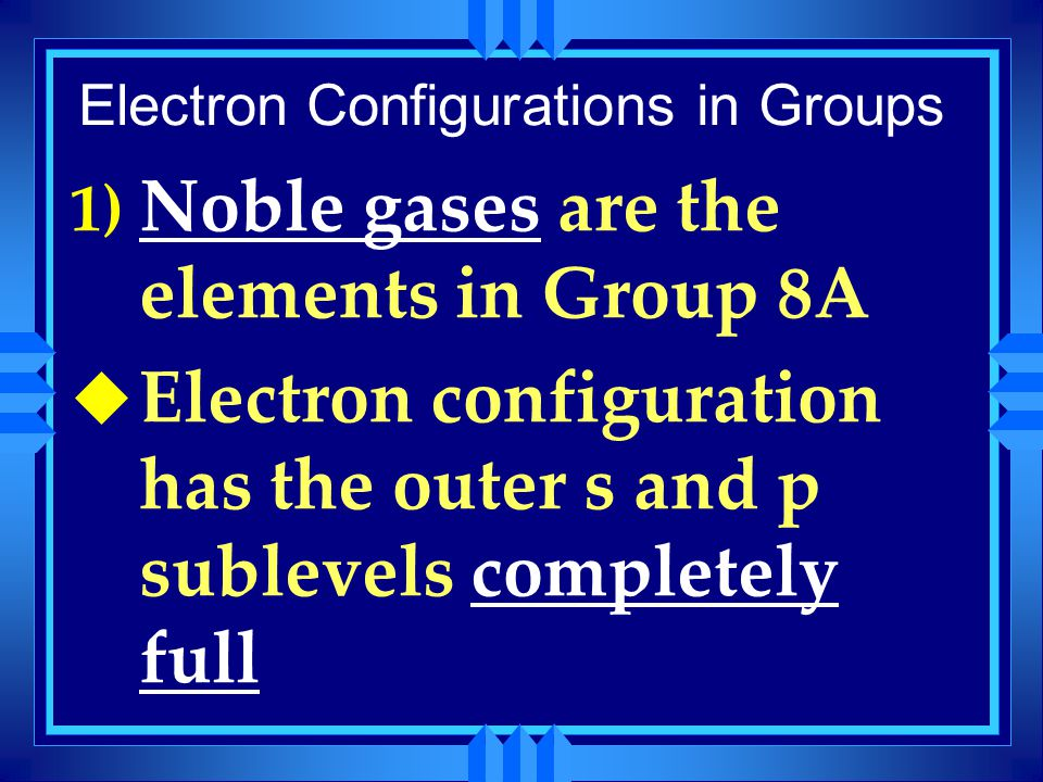 Electron Configurations in Groups 1) Noble gases are the elements in Group 8A u Electron configuration has the outer s and p sublevels completely full