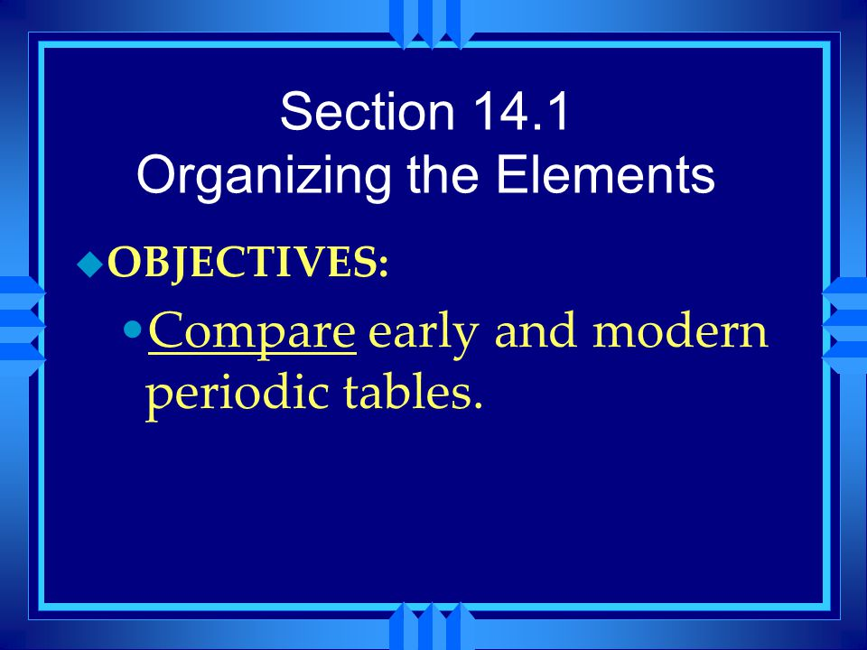 Section 14.1 Organizing the Elements u OBJECTIVES: Compare early and modern periodic tables.