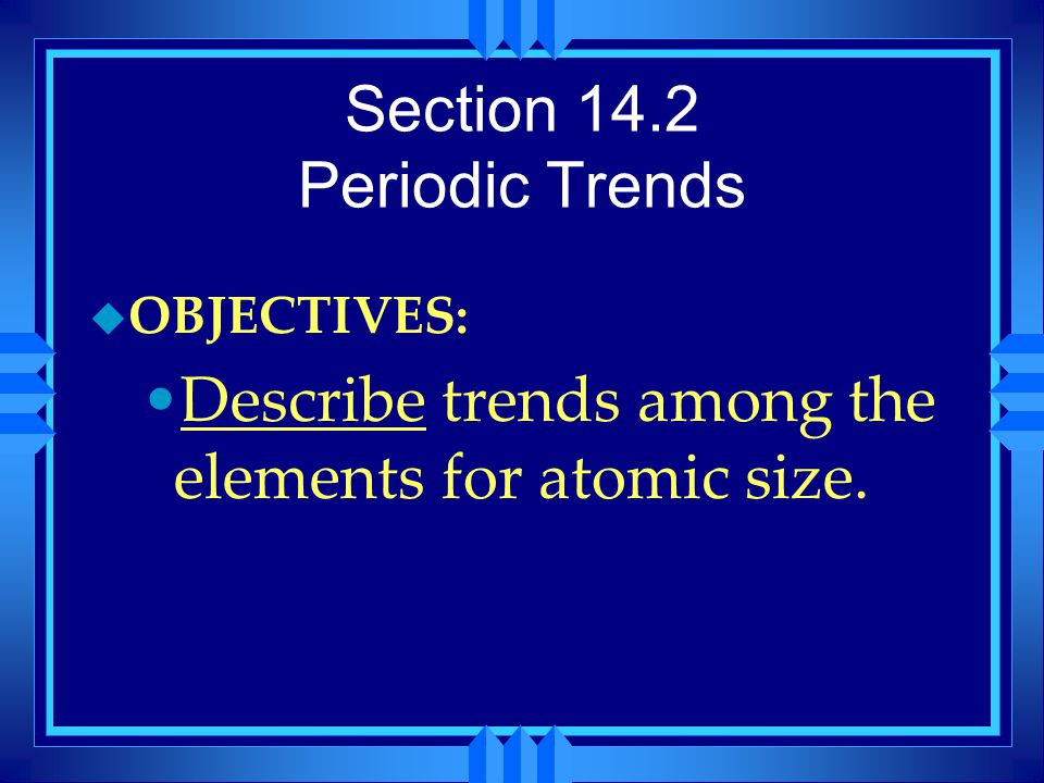 Section 14.2 Periodic Trends u OBJECTIVES: Describe trends among the elements for atomic size.