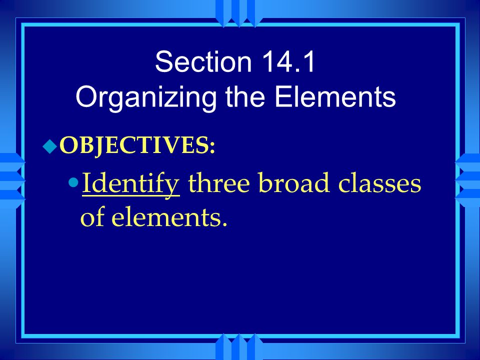 Section 14.1 Organizing the Elements u OBJECTIVES: Identify three broad classes of elements.