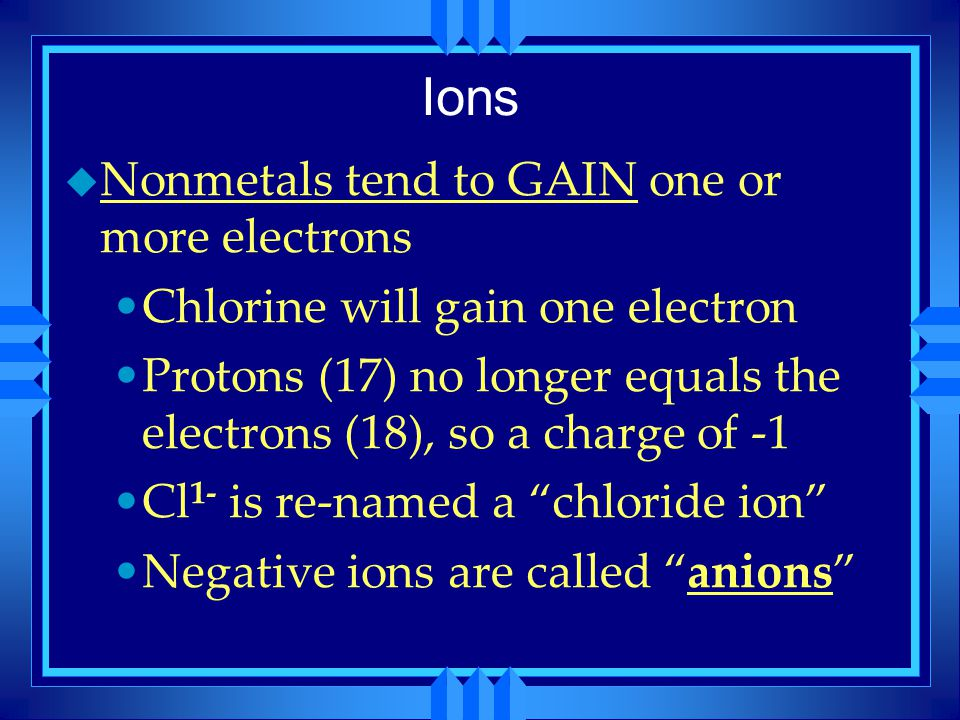Ions u Nonmetals tend to GAIN one or more electrons Chlorine will gain one electron Protons (17) no longer equals the electrons (18), so a charge of -