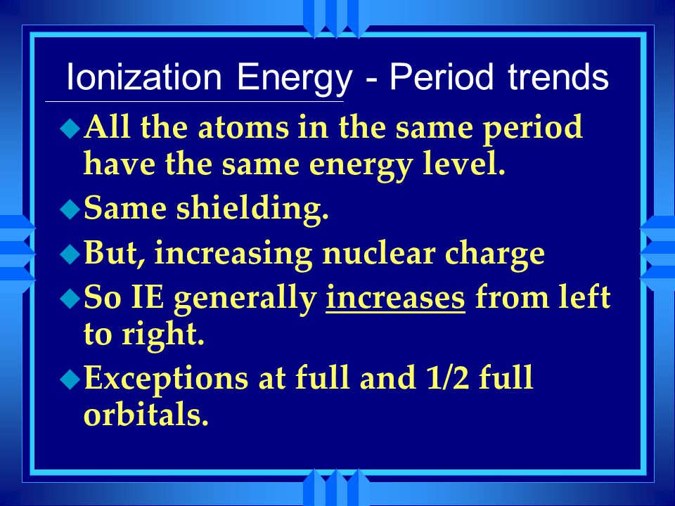 Ionization Energy - Period trends u All the atoms in the same period have the same energy level. u Same shielding. u But, increasing nuclear charge u