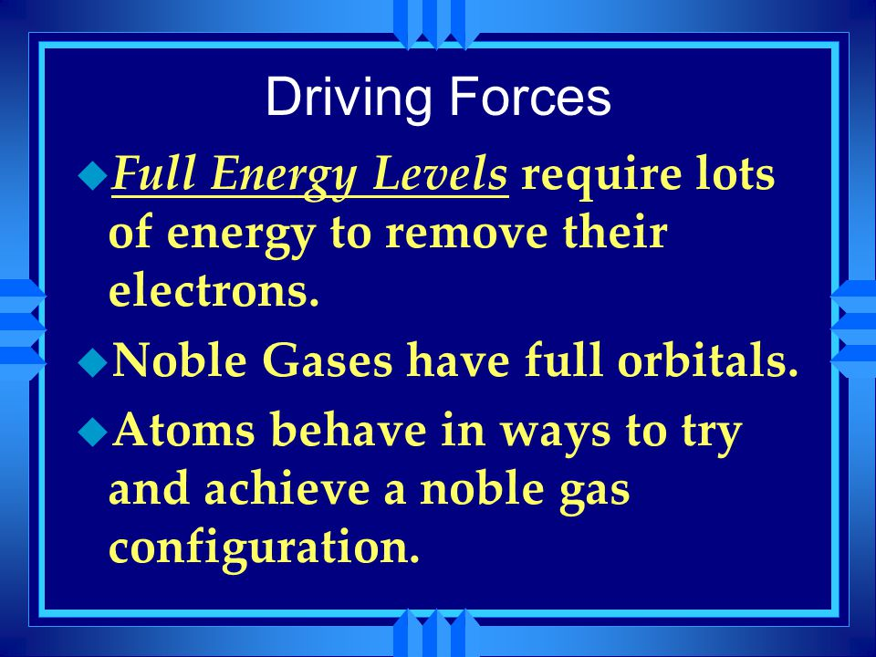 Driving Forces u Full Energy Levels require lots of energy to remove their electrons. u Noble Gases have full orbitals. u Atoms behave in ways to try