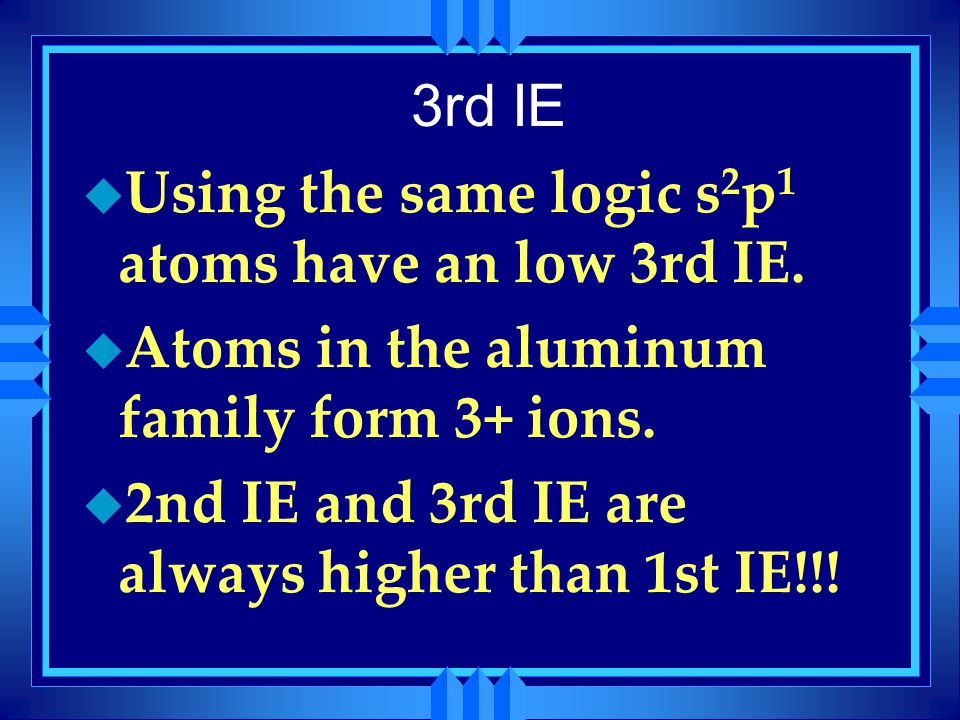 3rd IE u Using the same logic s 2 p 1 atoms have an low 3rd IE. u Atoms in the aluminum family form 3+ ions. u 2nd IE and 3rd IE are always higher tha