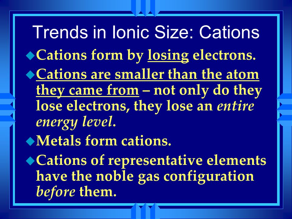 Trends in Ionic Size: Cations u Cations form by losing electrons. u Cations are smaller than the atom they came from – not only do they lose electrons