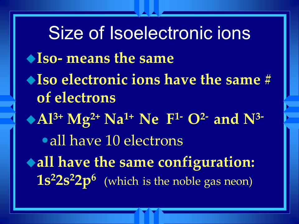 Size of Isoelectronic ions u Iso- means the same u Iso electronic ions have the same # of electrons u Al 3+ Mg 2+ Na 1+ Ne F 1- O 2- and N 3- all have