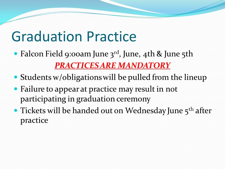 Graduation Practice Falcon Field 9:00am June 3 rd, June, 4th & June 5th PRACTICES ARE MANDATORY Students w/obligations will be pulled from the lineup Failure to appear at practice may result in not participating in graduation ceremony Tickets will be handed out on Wednesday June 5 th after practice