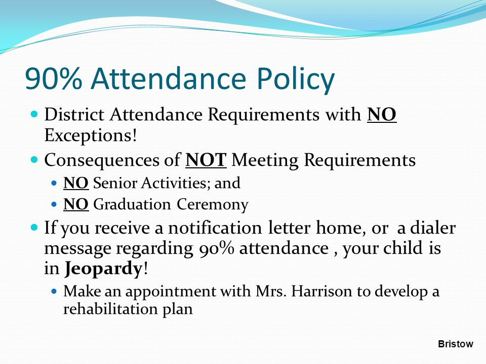 90% in a Nut Shell Students that miss over 108 periods throughout the school year, will not meet the 90% Attendance Policy COUNTED AGAINST STUDENT Illness (I) Unverified (Z) Truancy (O) Suspension (S) Unexcused absences (U) NOT COUNTED AGAINST STUDENT Medical (M) On Campus Suspension (X) Prior Approval (P) School Activities (V) Court (J) Bristow